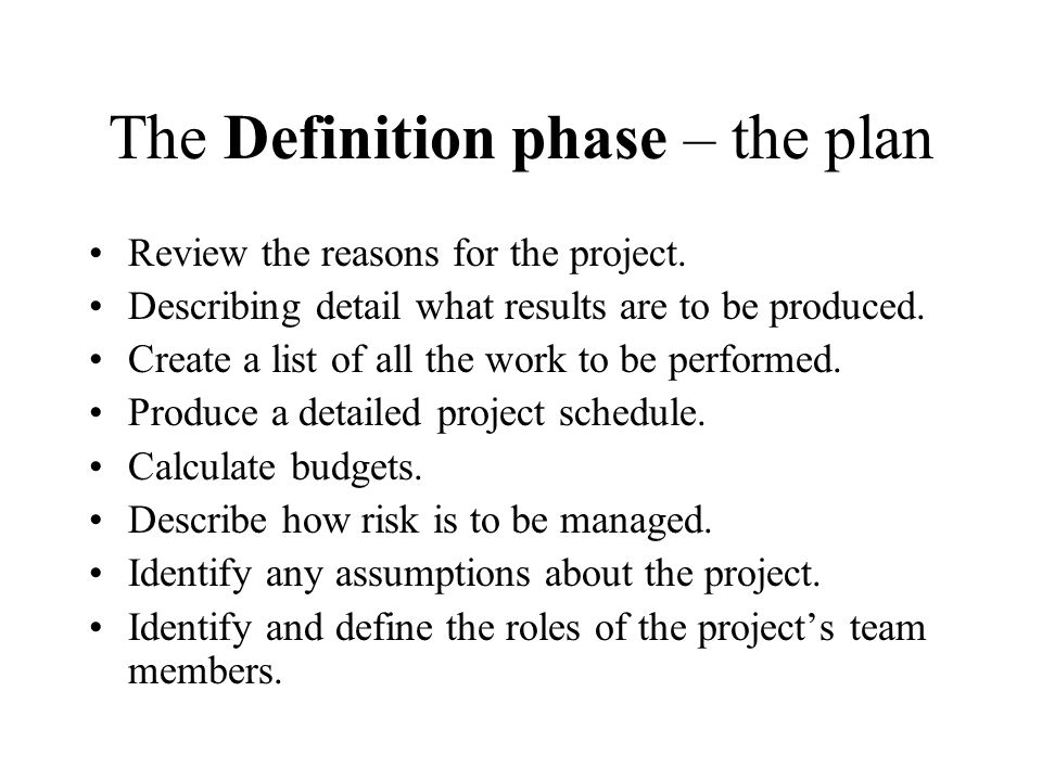 The Definition phase – the plan Review the reasons for the project. Describing detail what results are to be produced. Create a list of all the work t