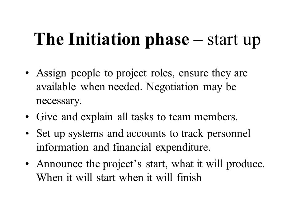 The Initiation phase – start up Assign people to project roles, ensure they are available when needed. Negotiation may be necessary. Give and explain
