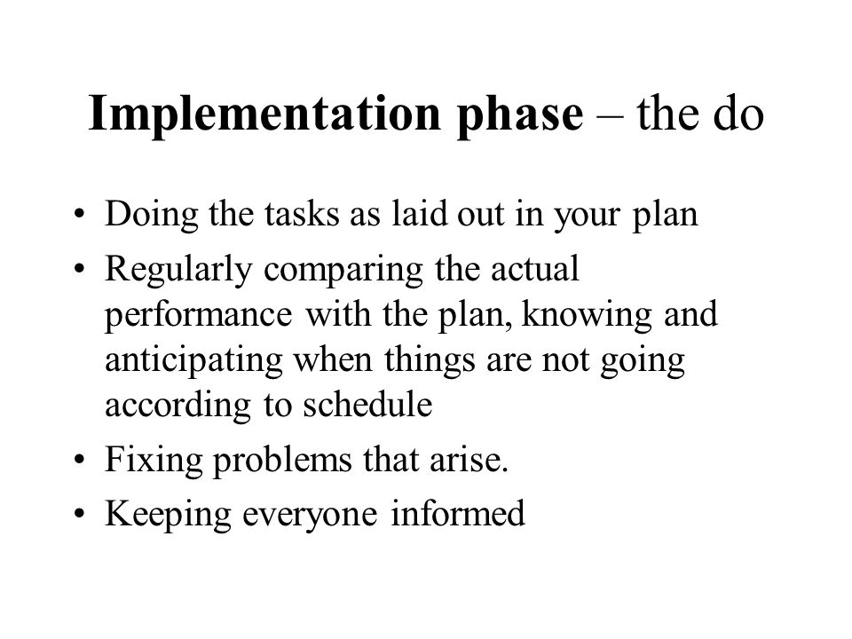 Implementation phase – the do Doing the tasks as laid out in your plan Regularly comparing the actual performance with the plan, knowing and anticipat