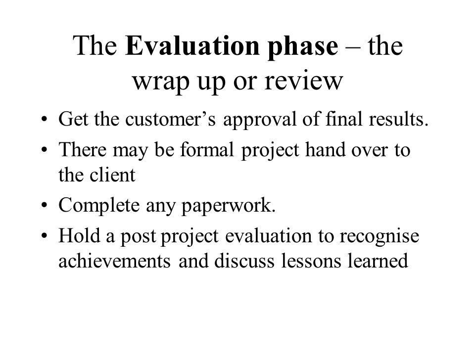 The Evaluation phase – the wrap up or review Get the customers approval of final results. There may be formal project hand over to the client Complete