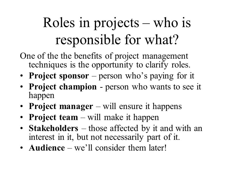 Roles in projects – who is responsible for what? One of the the benefits of project management techniques is the opportunity to clarify roles. Project