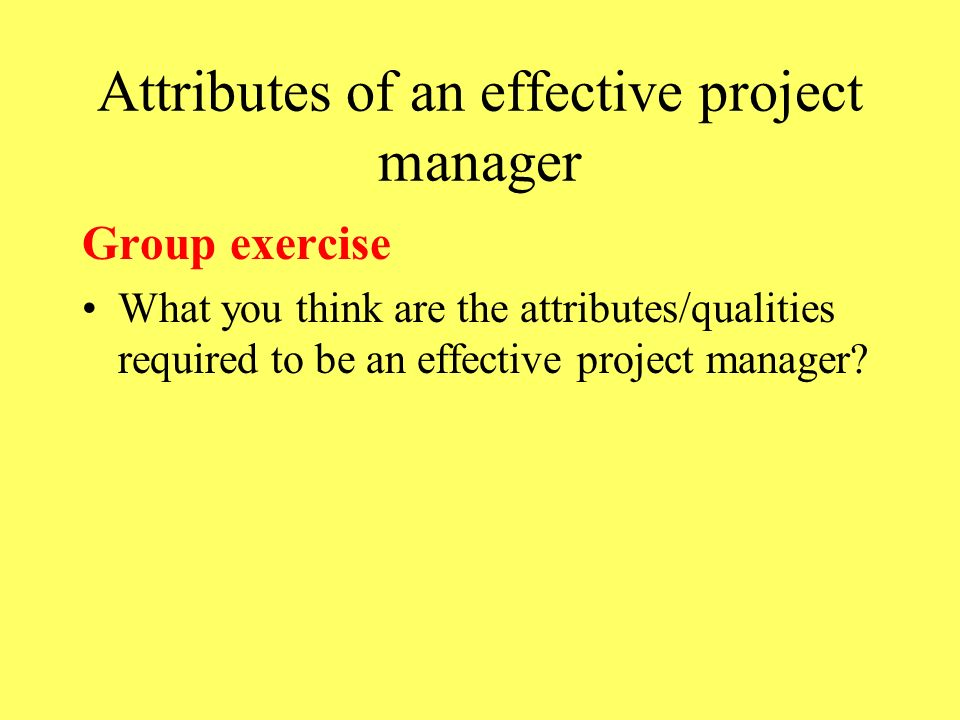Attributes of an effective project manager Group exercise What you think are the attributes/qualities required to be an effective project manager?