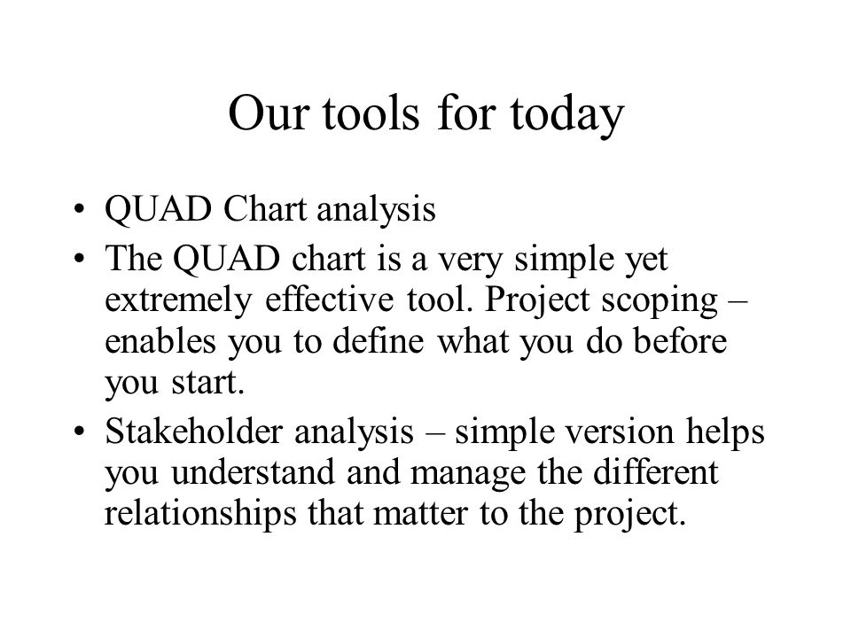 Our tools for today QUAD Chart analysis The QUAD chart is a very simple yet extremely effective tool. Project scoping – enables you to define what you