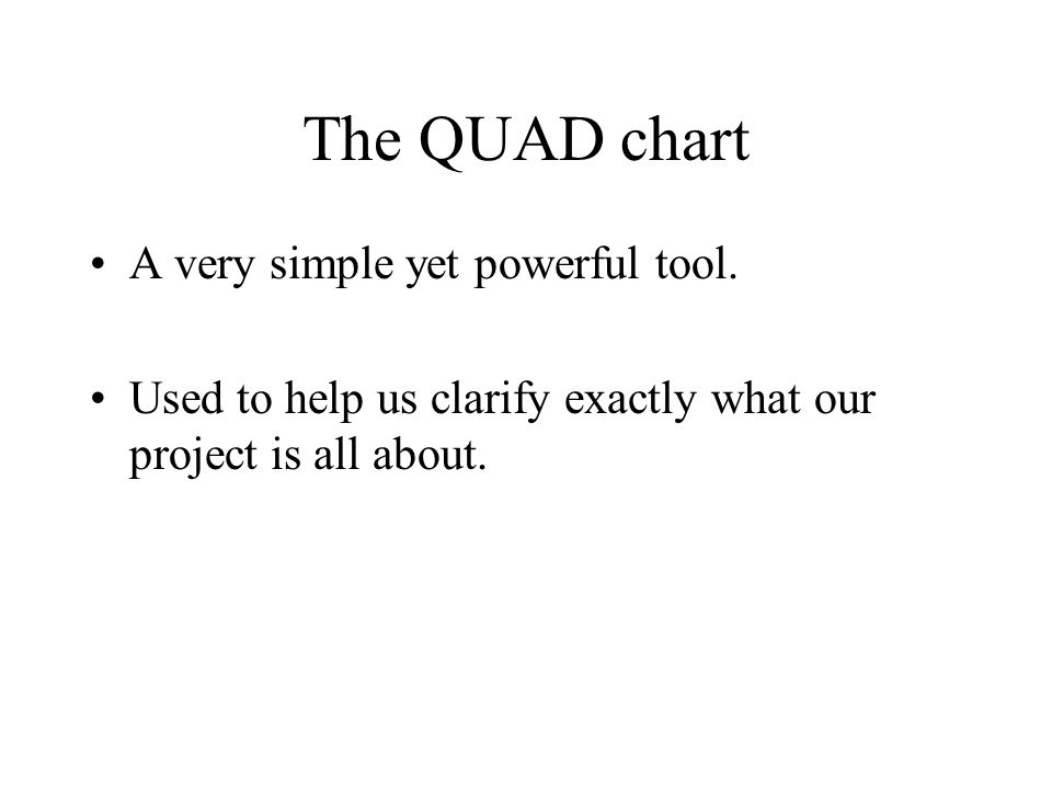 The QUAD chart A very simple yet powerful tool. Used to help us clarify exactly what our project is all about.