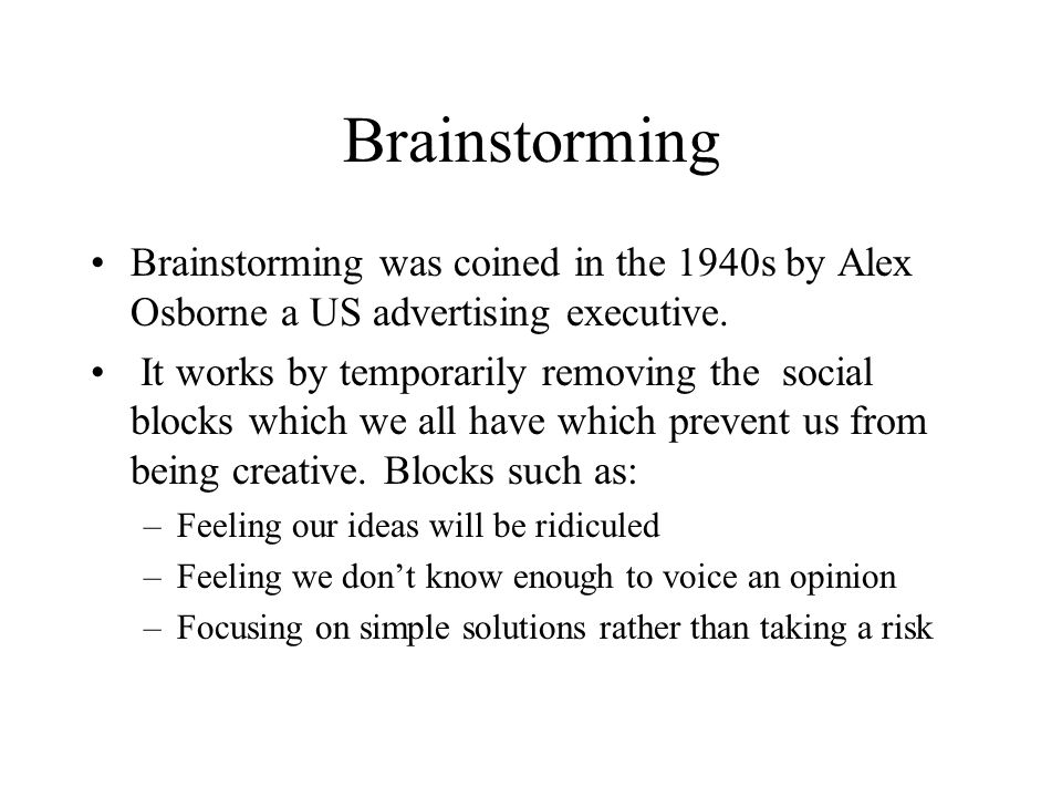 Brainstorming Brainstorming was coined in the 1940s by Alex Osborne a US advertising executive. It works by temporarily removing the social blocks whi