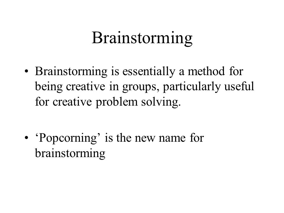 Brainstorming Brainstorming is essentially a method for being creative in groups, particularly useful for creative problem solving. Popcorning is the