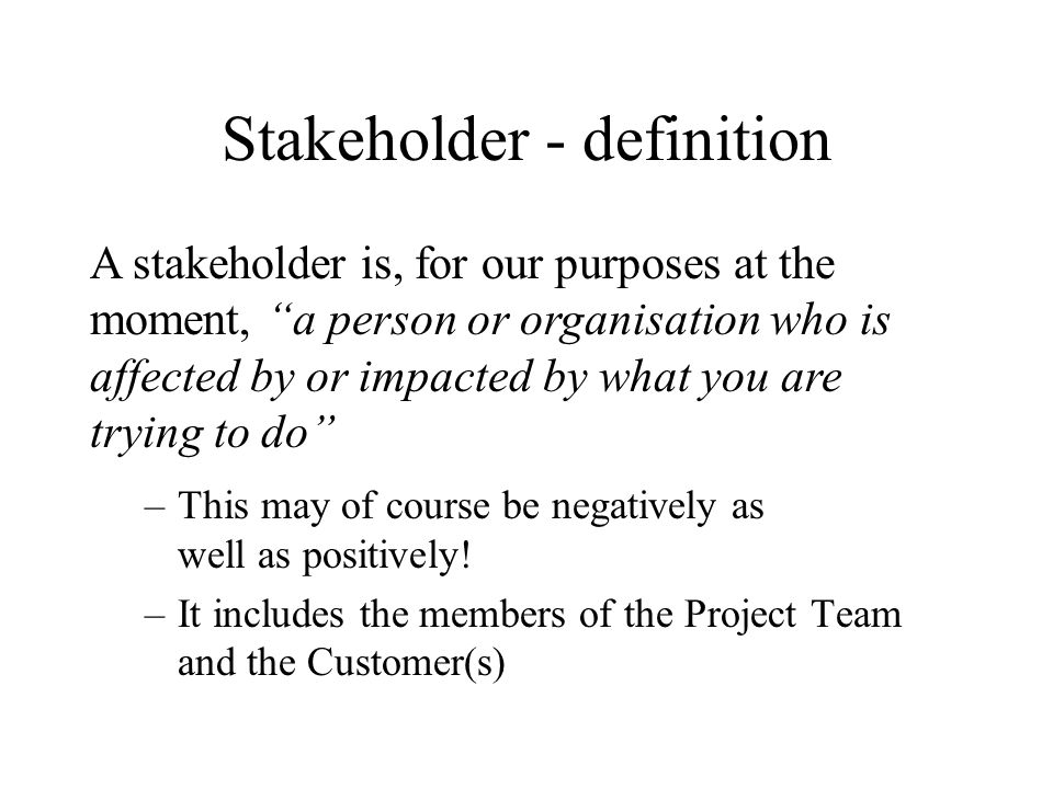 Stakeholder - definition –This may of course be negatively as well as positively! –It includes the members of the Project Team and the Customer(s) A s