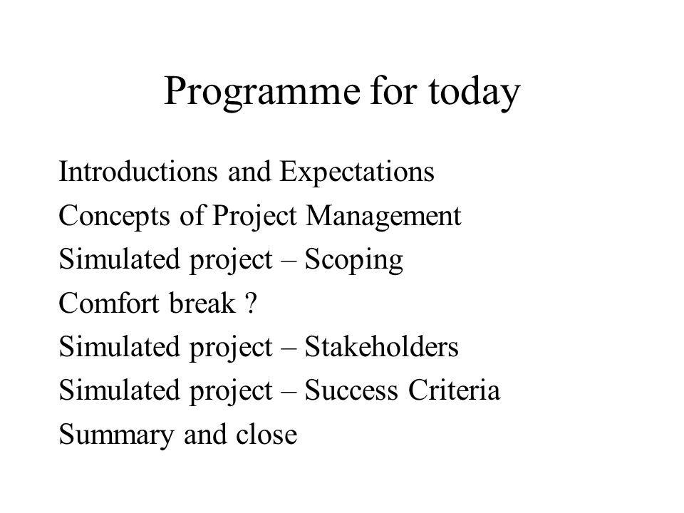 Programme for today Introductions and Expectations Concepts of Project Management Simulated project – Scoping Comfort break ? Simulated project – Stak