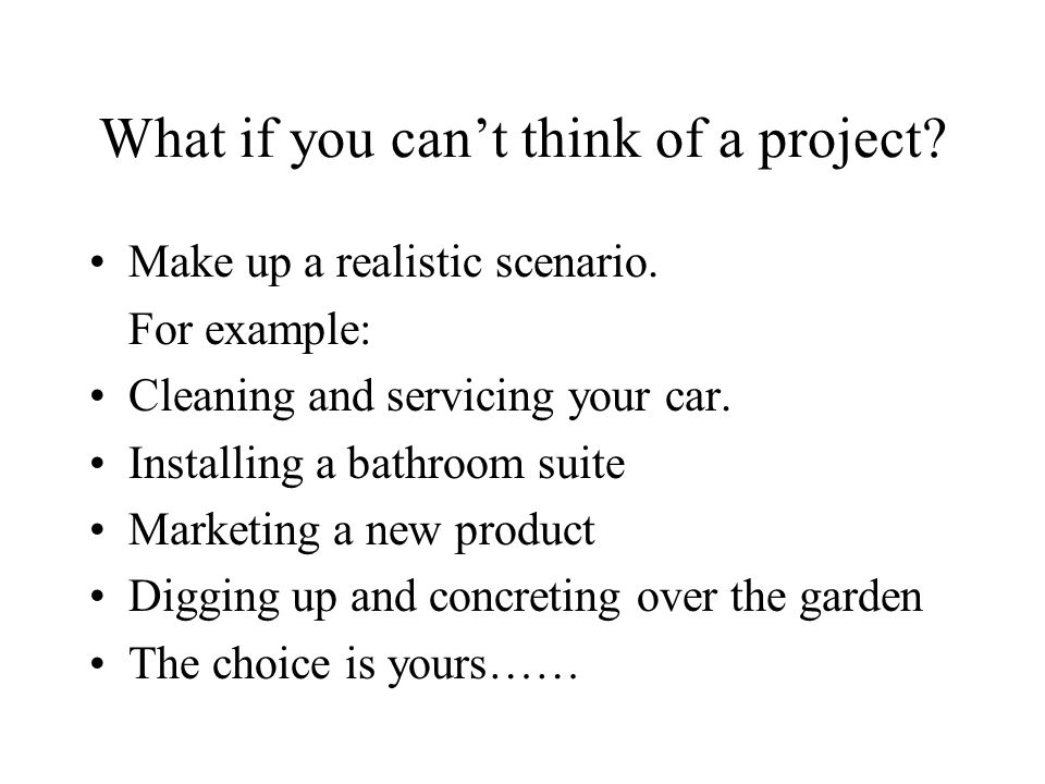 What if you cant think of a project? Make up a realistic scenario. For example: Cleaning and servicing your car. Installing a bathroom suite Marketing