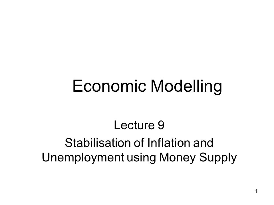 1 Economic Modelling Lecture 9 Stabilisation of Inflation and Unemployment using Money Supply