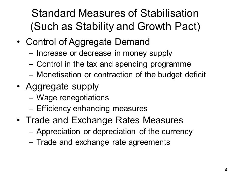 4 Standard Measures of Stabilisation (Such as Stability and Growth Pact) Control of Aggregate Demand –Increase or decrease in money supply –Control in the tax and spending programme –Monetisation or contraction of the budget deficit Aggregate supply –Wage renegotiations –Efficiency enhancing measures Trade and Exchange Rates Measures –Appreciation or depreciation of the currency –Trade and exchange rate agreements