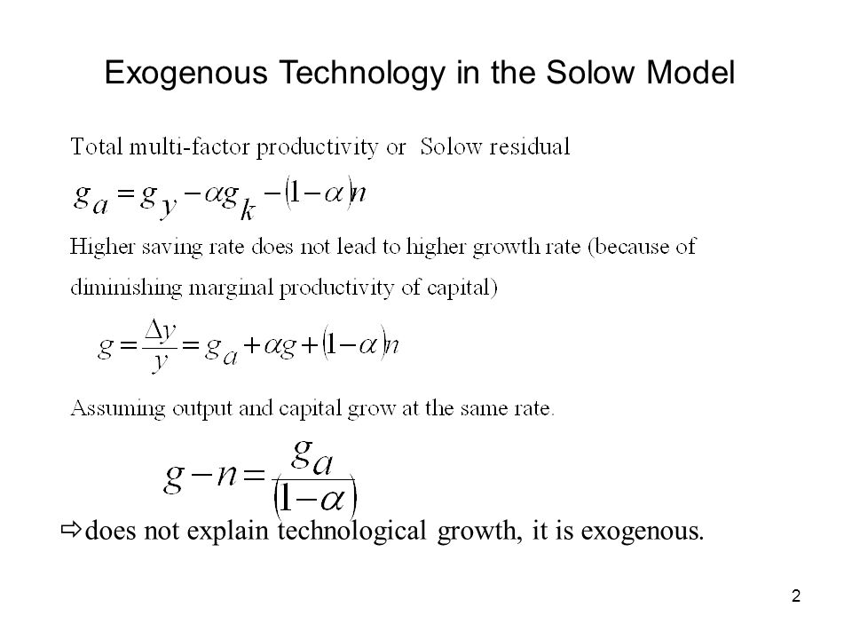 2 Exogenous Technology in the Solow Model does not explain technological growth, it is exogenous.