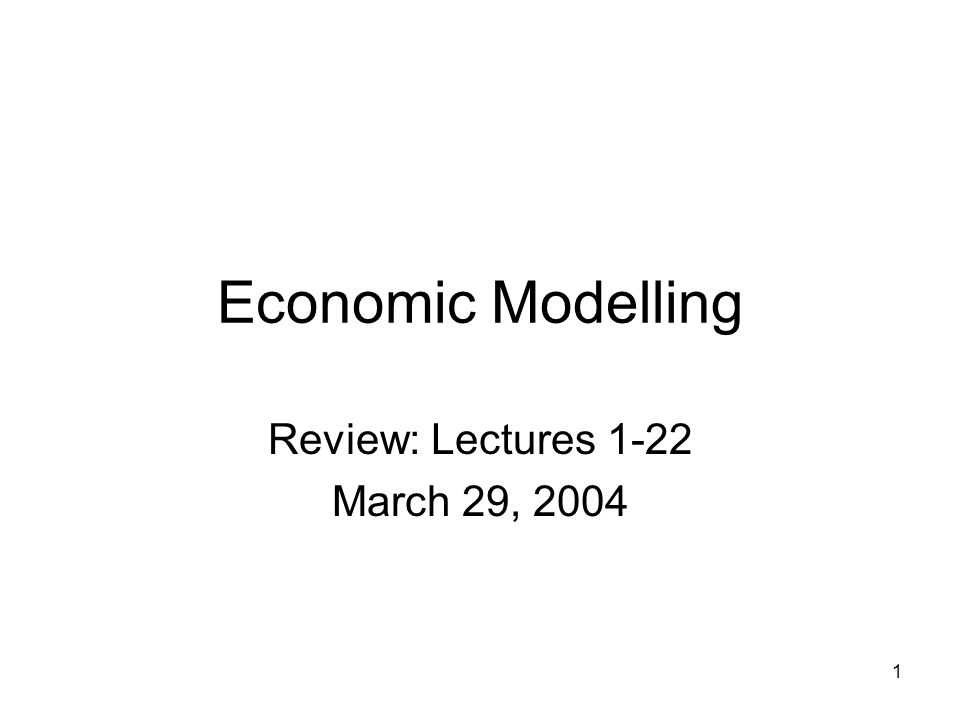 1 Economic Modelling Review: Lectures 1-22 March 29, 2004