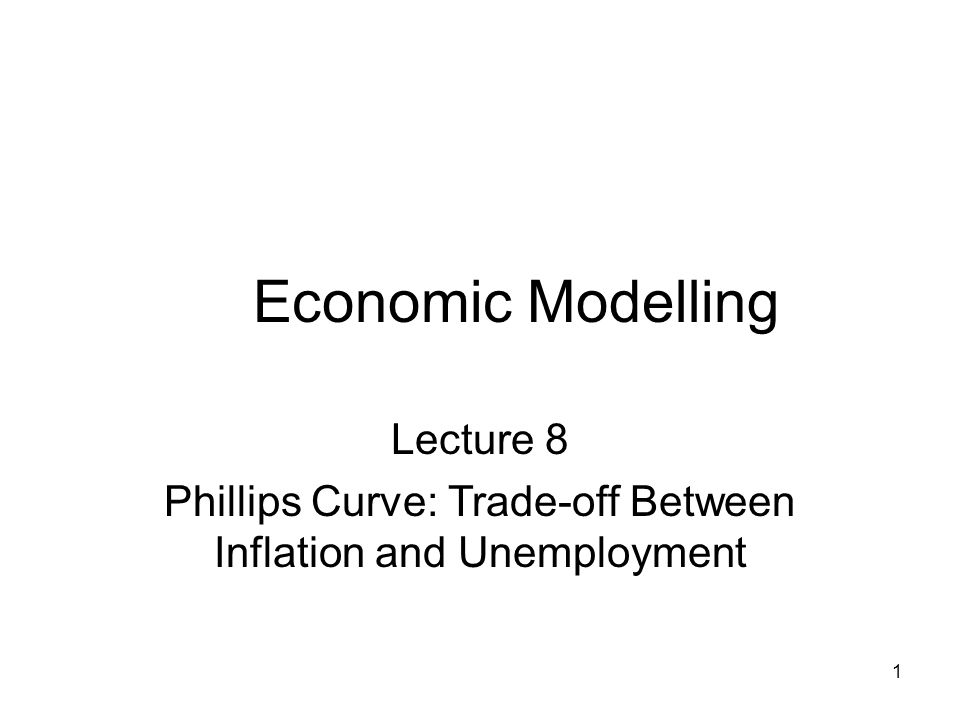 1 Economic Modelling Lecture 8 Phillips Curve: Trade-off Between Inflation and Unemployment