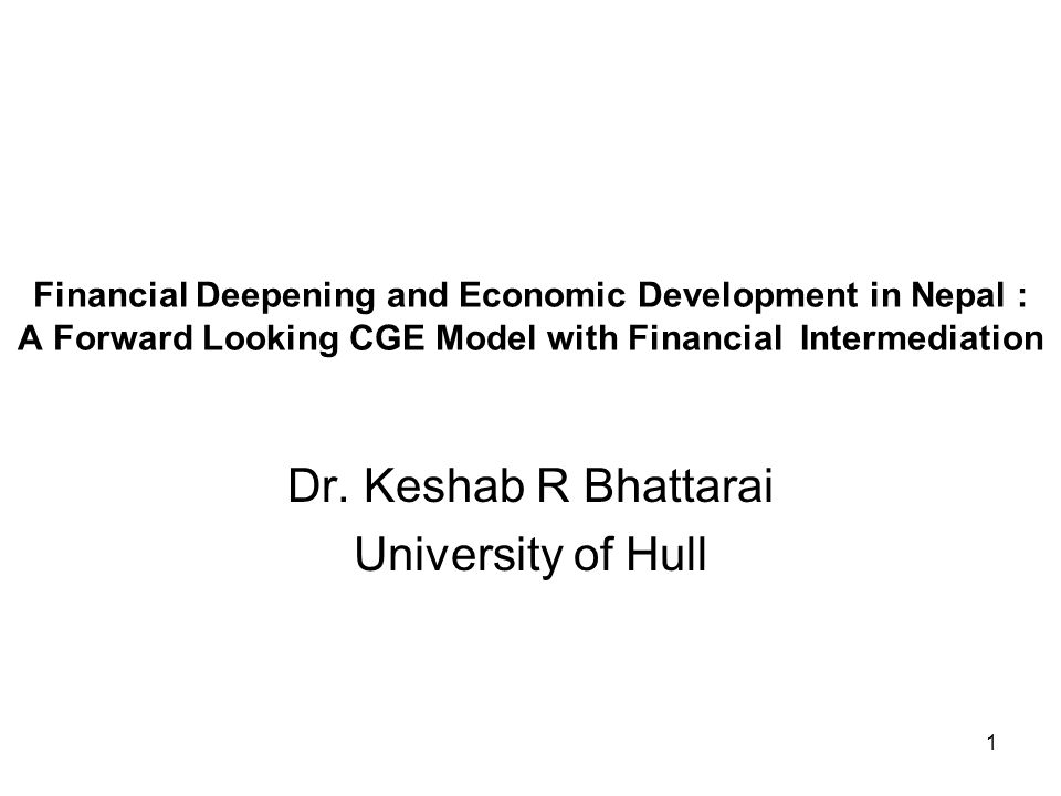 1 Financial Deepening and Economic Development in Nepal : A Forward Looking CGE Model with Financial Intermediation Dr.