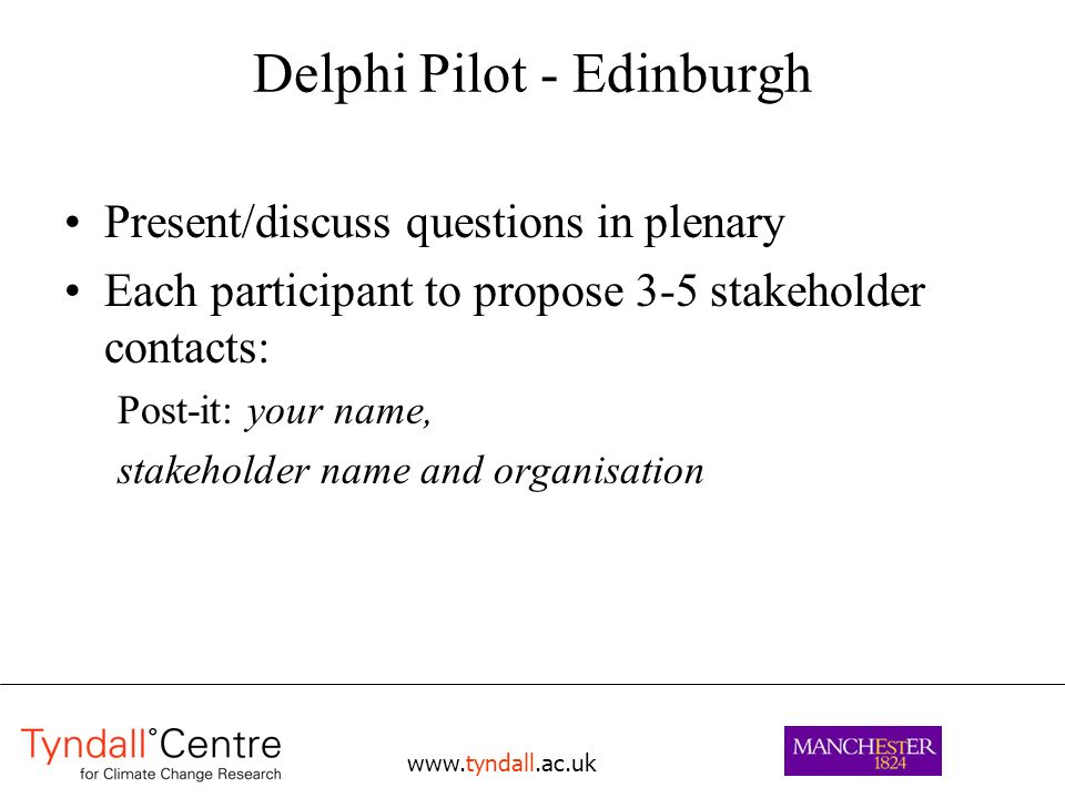 www.tyndall.ac.uk Delphi Pilot - Edinburgh Present/discuss questions in plenary Each participant to propose 3-5 stakeholder contacts: Post-it: your na