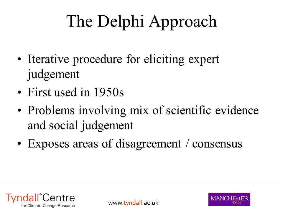 www.tyndall.ac.uk The Delphi Approach Iterative procedure for eliciting expert judgement First used in 1950s Problems involving mix of scientific evidence and social judgement Exposes areas of disagreement / consensus