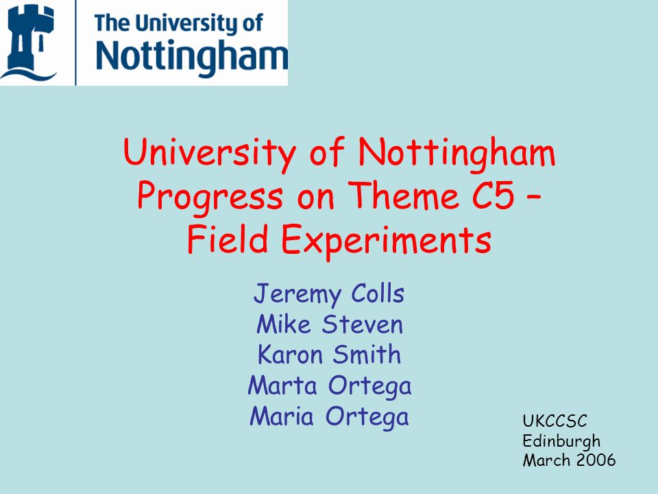 University of Nottingham Progress on Theme C5 – Field Experiments Jeremy Colls Mike Steven Karon Smith Marta Ortega Maria Ortega UKCCSC Edinburgh March 2006