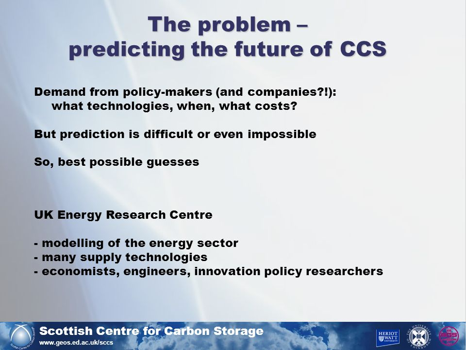 Scottish Centre for Carbon Storage www.geos.ed.ac.uk/sccs The problem – predicting the future of CCS Demand from policy-makers (and companies !): what technologies, when, what costs.
