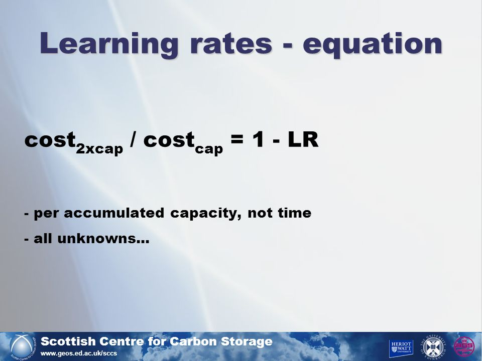 Scottish Centre for Carbon Storage www.geos.ed.ac.uk/sccs Learning rates - equation cost 2xcap / cost cap = 1 - LR - per accumulated capacity, not time - all unknowns...