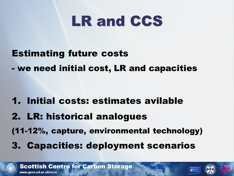 Scottish Centre for Carbon Storage www.geos.ed.ac.uk/sccs LR and CCS Estimating future costs - we need initial cost, LR and capacities 1.