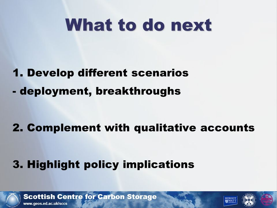 Scottish Centre for Carbon Storage www.geos.ed.ac.uk/sccs What to do next 1. Develop different scenarios - deployment, breakthroughs 2. Complement wit