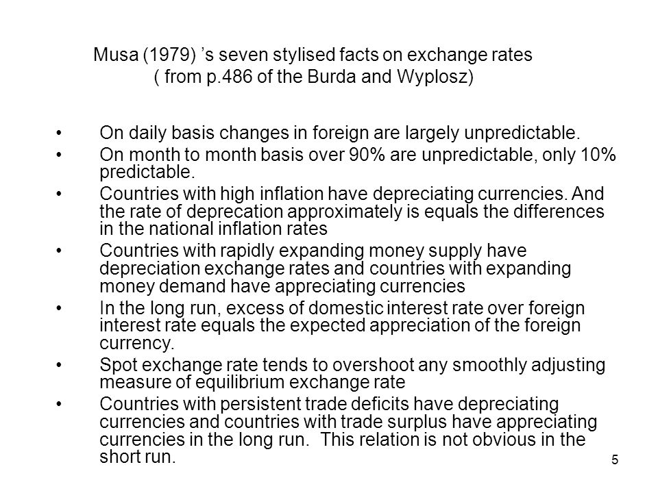 5 Musa (1979) s seven stylised facts on exchange rates ( from p.486 of the Burda and Wyplosz) On daily basis changes in foreign are largely unpredicta