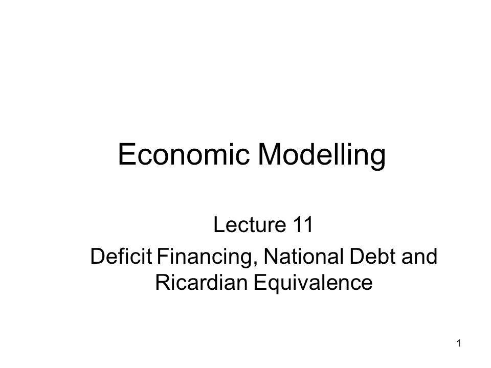 1 Economic Modelling Lecture 11 Deficit Financing, National Debt and Ricardian Equivalence