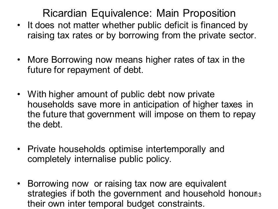 13 Ricardian Equivalence: Main Proposition It does not matter whether public deficit is financed by raising tax rates or by borrowing from the private sector.