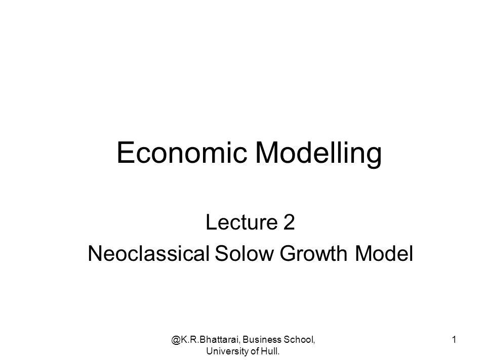 @K.R.Bhattarai, Business School, University of Hull. 1 Economic Modelling Lecture 2 Neoclassical Solow Growth Model