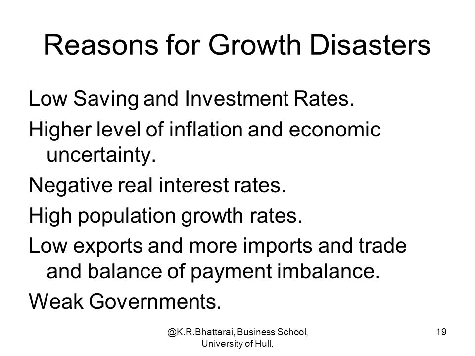 @K.R.Bhattarai, Business School, University of Hull. 19 Reasons for Growth Disasters Low Saving and Investment Rates. Higher level of inflation and ec