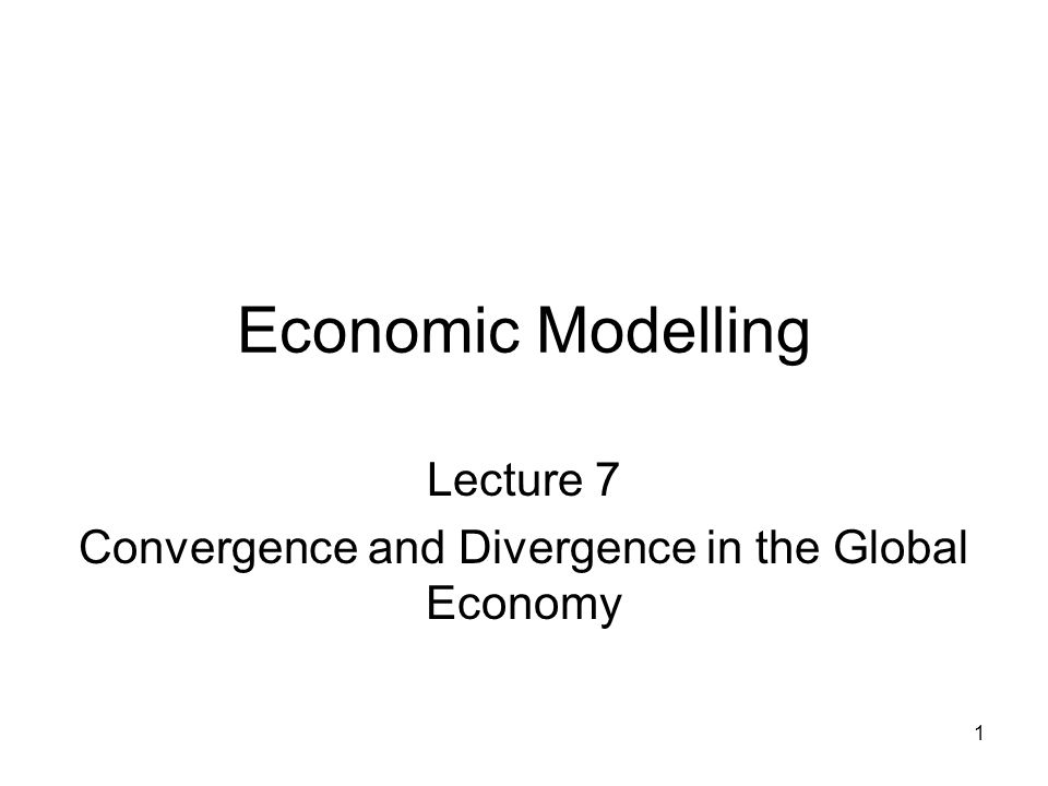 1 Economic Modelling Lecture 7 Convergence and Divergence in the Global Economy