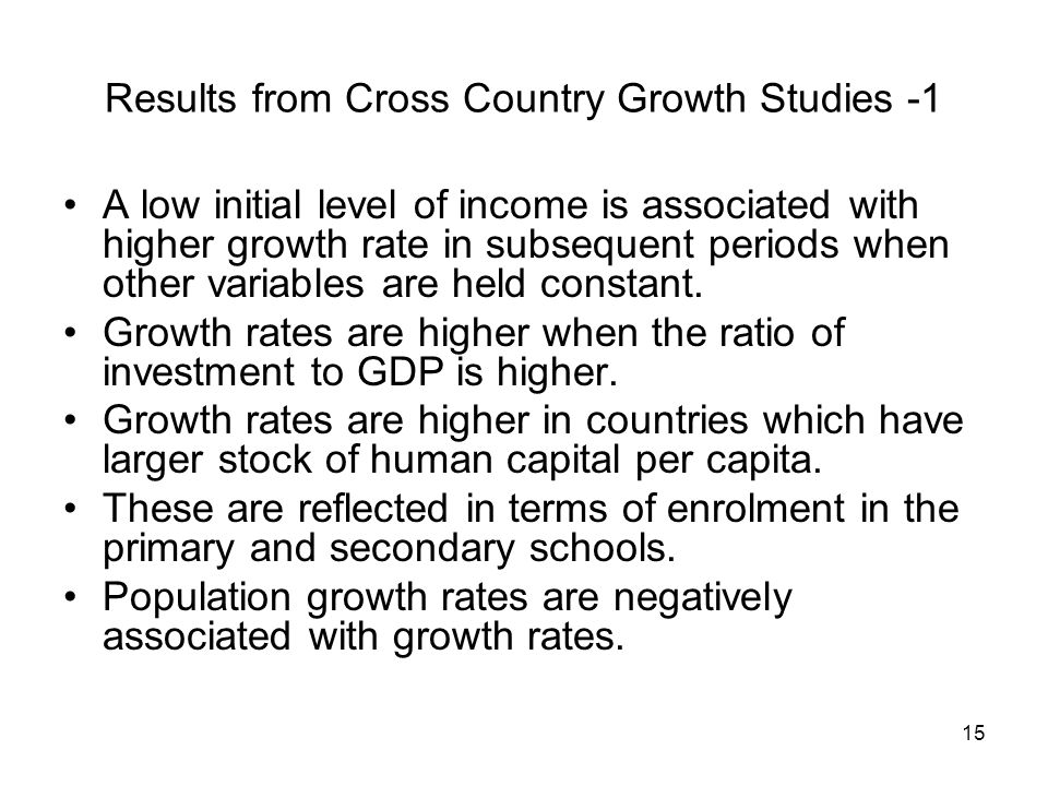15 Results from Cross Country Growth Studies -1 A low initial level of income is associated with higher growth rate in subsequent periods when other v