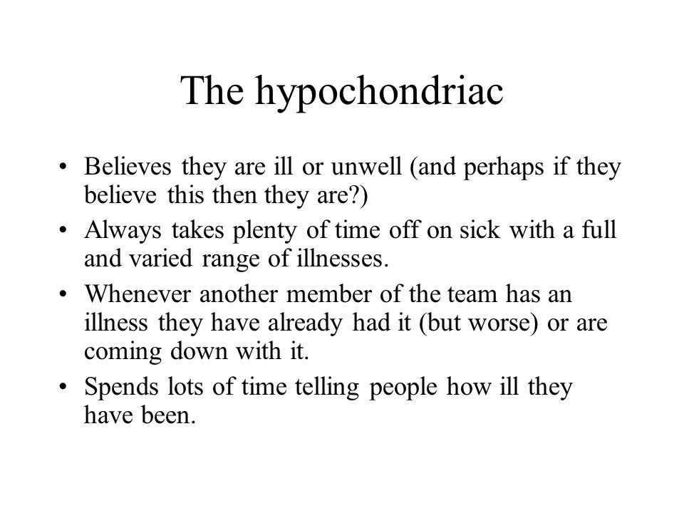 The hypochondriac Believes they are ill or unwell (and perhaps if they believe this then they are?) Always takes plenty of time off on sick with a ful