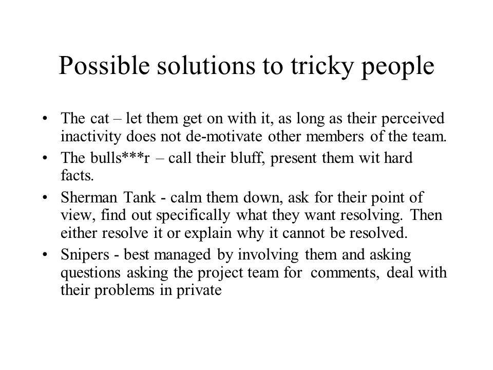 Possible solutions to tricky people The cat – let them get on with it, as long as their perceived inactivity does not de-motivate other members of the