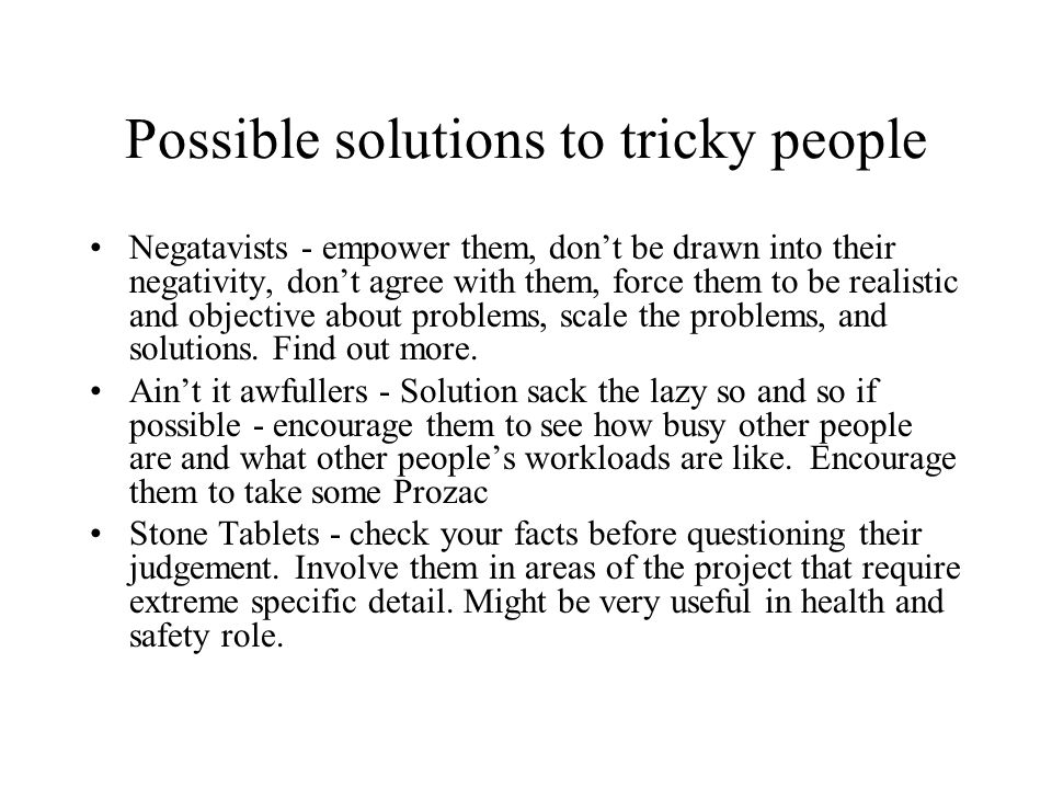 Possible solutions to tricky people Negatavists - empower them, dont be drawn into their negativity, dont agree with them, force them to be realistic