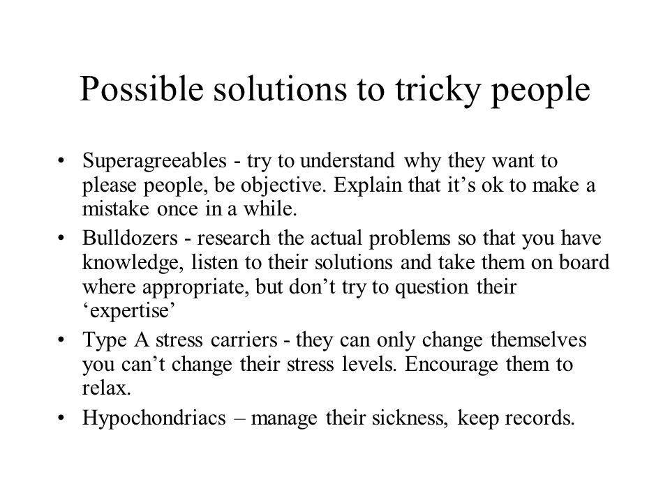 Possible solutions to tricky people Superagreeables - try to understand why they want to please people, be objective. Explain that its ok to make a mi