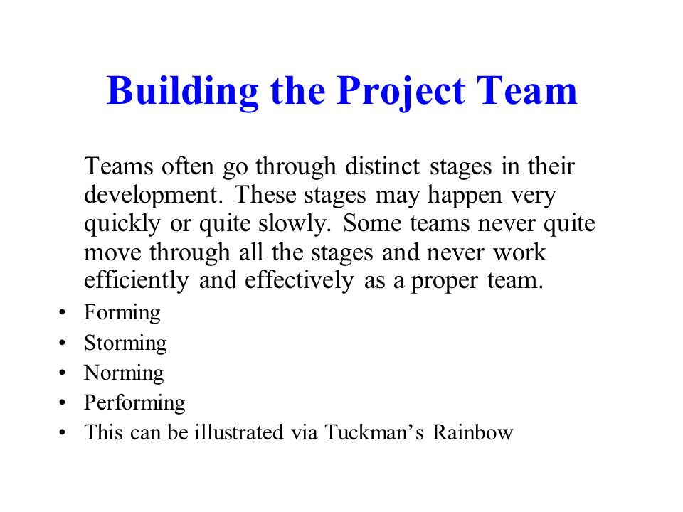 Building the Project Team Teams often go through distinct stages in their development. These stages may happen very quickly or quite slowly. Some team