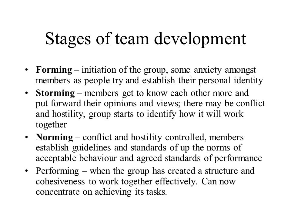 Stages of team development Forming – initiation of the group, some anxiety amongst members as people try and establish their personal identity Stormin