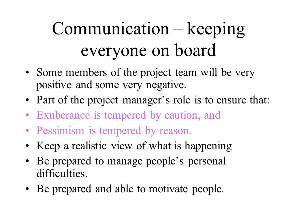 Communication – keeping everyone on board Some members of the project team will be very positive and some very negative. Part of the project managers