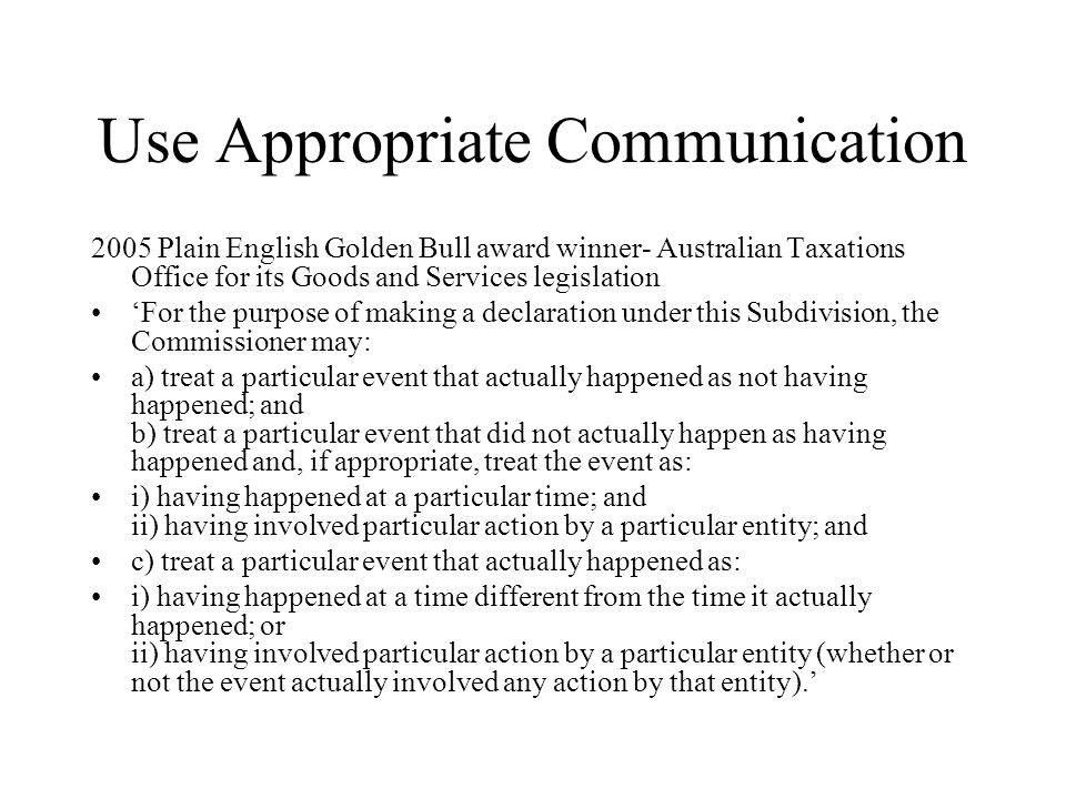 Use Appropriate Communication 2005 Plain English Golden Bull award winner- Australian Taxations Office for its Goods and Services legislation For the