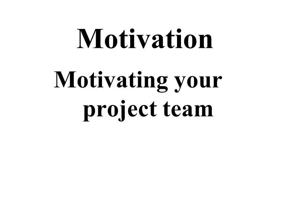 Motivation Motivating your project team