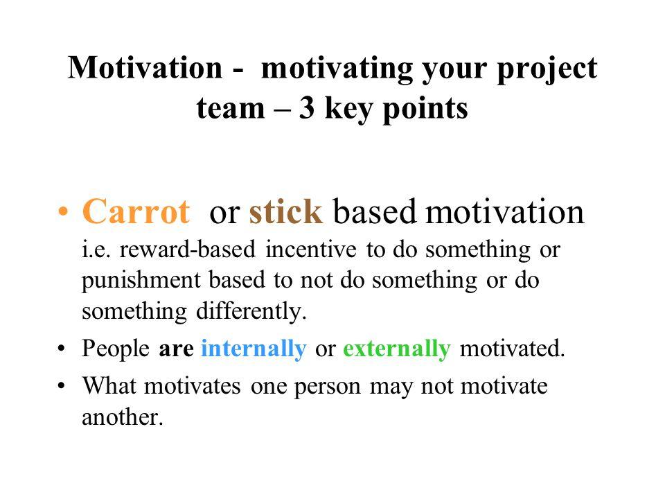 Motivation - motivating your project team – 3 key points Carrot or stick based motivation i.e. reward-based incentive to do something or punishment ba