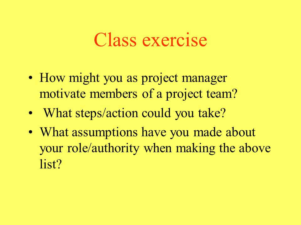 Class exercise How might you as project manager motivate members of a project team? What steps/action could you take? What assumptions have you made a