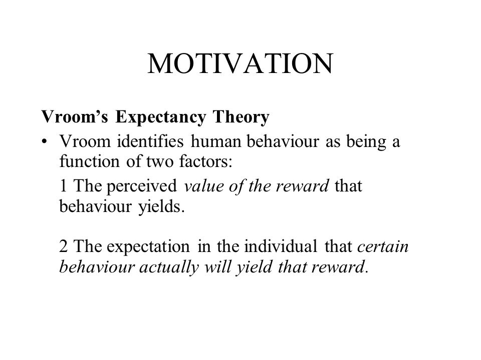 MOTIVATION Vrooms Expectancy Theory Vroom identifies human behaviour as being a function of two factors: 1 The perceived value of the reward that beha