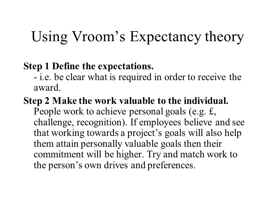 Using Vrooms Expectancy theory Step 1 Define the expectations. - i.e. be clear what is required in order to receive the award. Step 2 Make the work va