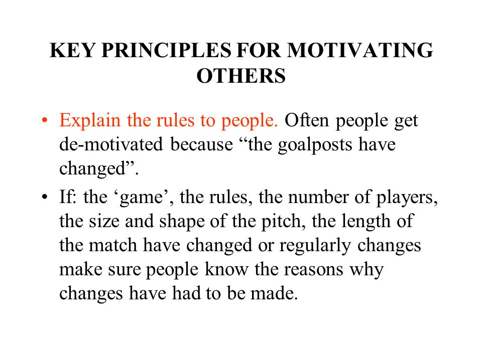 KEY PRINCIPLES FOR MOTIVATING OTHERS Explain the rules to people. Often people get de-motivated because the goalposts have changed. If: the game, the