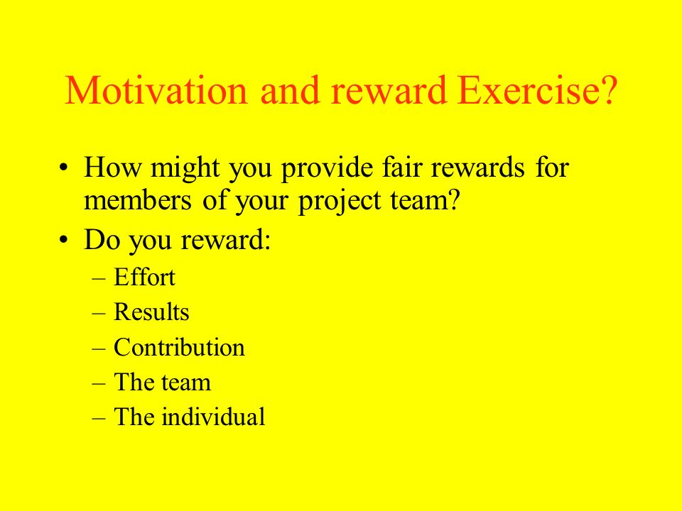 Motivation and reward Exercise? How might you provide fair rewards for members of your project team? Do you reward: –Effort –Results –Contribution –Th