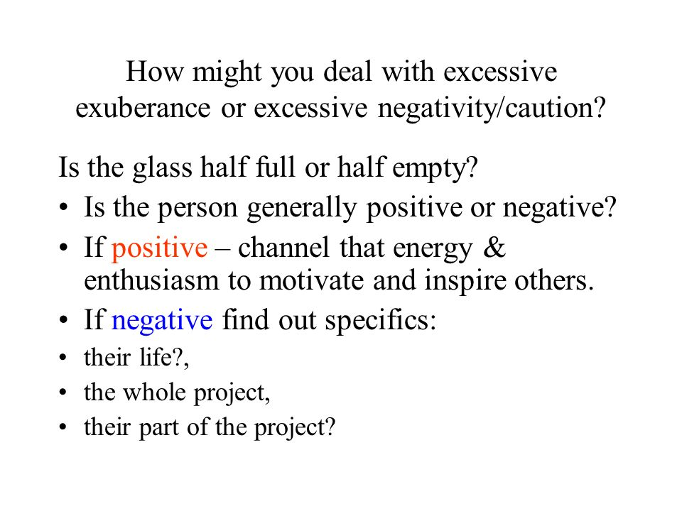 How might you deal with excessive exuberance or excessive negativity/caution? Is the glass half full or half empty? Is the person generally positive o