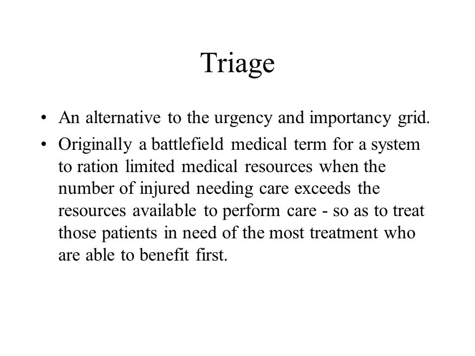 Triage An alternative to the urgency and importancy grid. Originally a battlefield medical term for a system to ration limited medical resources when